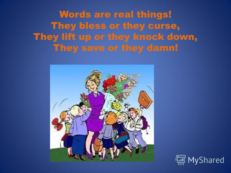 Words are real things! They bless or they curse, They lift up or they knock down, They save or they damn!