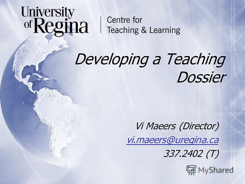 Developing a Teaching Dossier Vi Maeers (Director) vi.maeers@uregina.ca 337.2402 (T) Vi Maeers (Director) vi.maeers@uregina.ca 337.2402 (T)