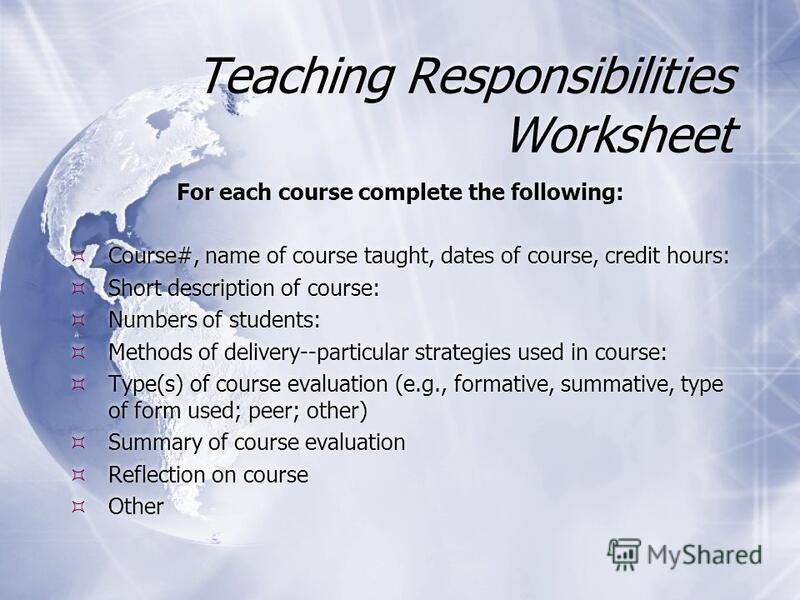 Teaching Responsibilities Worksheet For each course complete the following: Course#, name of course taught, dates of course, credit hours: Short description of course: Numbers of students: Methods of delivery--particular strategies used in course: Ty
