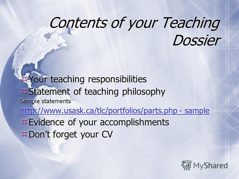 Contents of your Teaching Dossier Your teaching responsibilities Statement of teaching philosophy Sample statements http://www.usask.ca/tlc/portfolios/parts.php - sample Evidence of your accomplishments Dont forget your CV Your teaching responsibilit