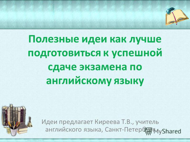 Полезные идеи как лучше подготовиться к успешной сдаче экзамена по английскому языку Идеи предлагает Киреева Т.В., учитель английского языка, Санкт-Петербург
