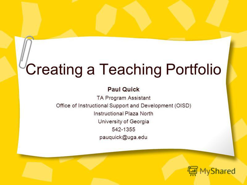 Creating a Teaching Portfolio Paul Quick TA Program Assistant Office of Instructional Support and Development (OISD) Instructional Plaza North University of Georgia 542-1355 pauquick@uga.edu