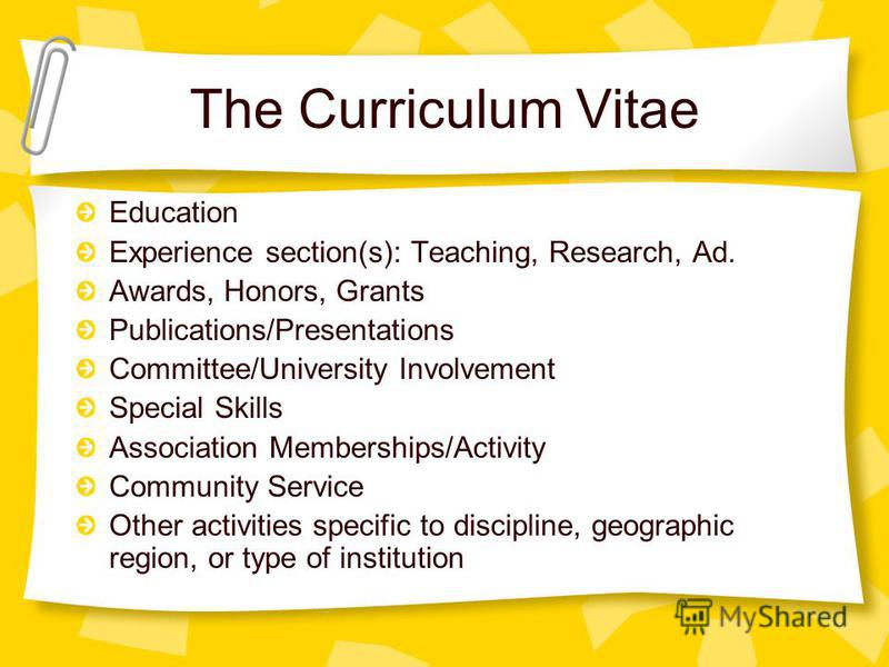 The Curriculum Vitae Education Experience section(s): Teaching, Research, Ad. Awards, Honors, Grants Publications/Presentations Committee/University Involvement Special Skills Association Memberships/Activity Community Service Other activities specif