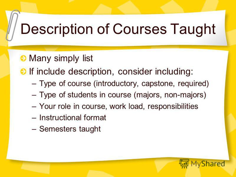 Description of Courses Taught Many simply list If include description, consider including: –Type of course (introductory, capstone, required) –Type of students in course (majors, non-majors) –Your role in course, work load, responsibilities –Instruct