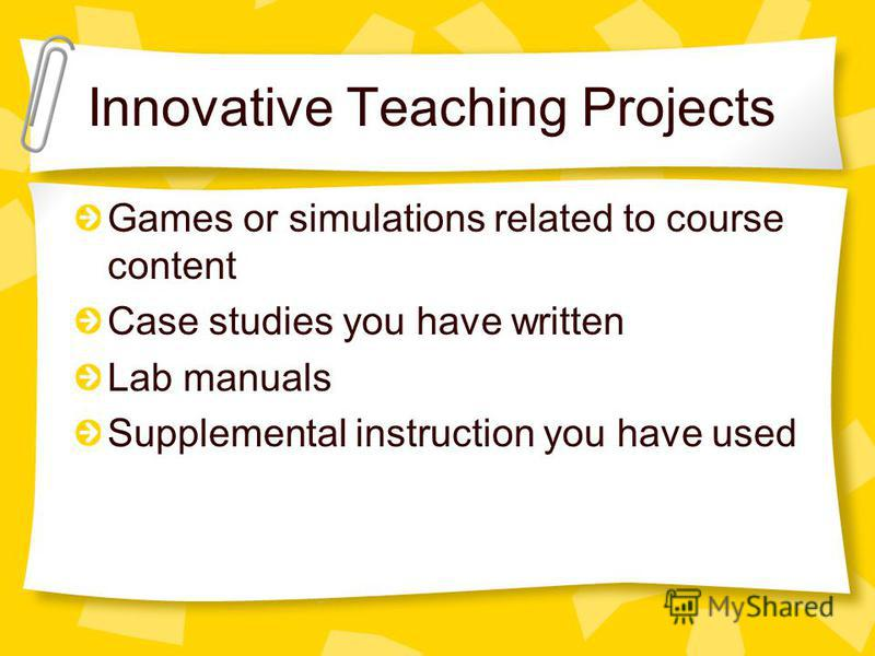 Innovative Teaching Projects Games or simulations related to course content Case studies you have written Lab manuals Supplemental instruction you have used
