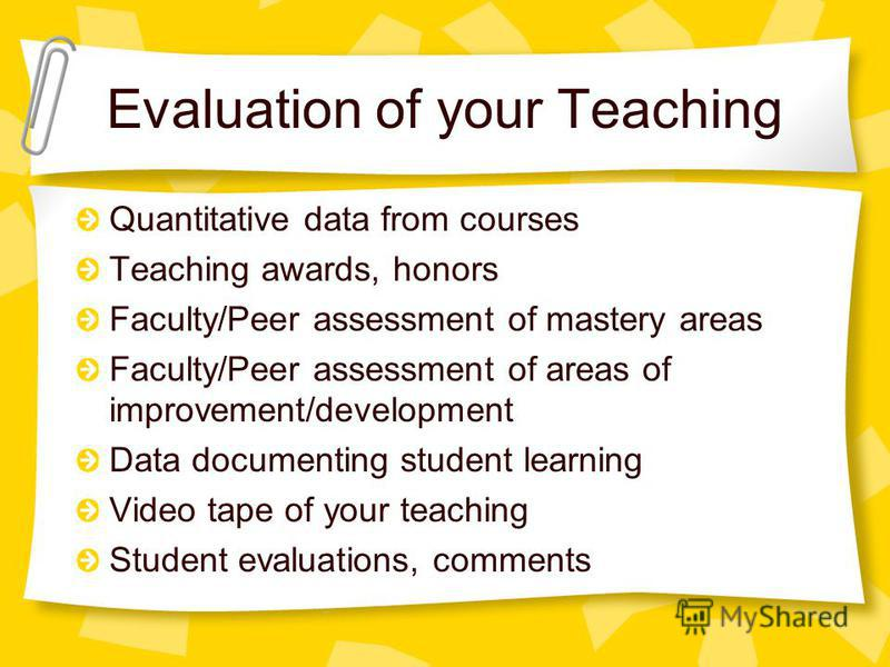 Evaluation of your Teaching Quantitative data from courses Teaching awards, honors Faculty/Peer assessment of mastery areas Faculty/Peer assessment of areas of improvement/development Data documenting student learning Video tape of your teaching Stud