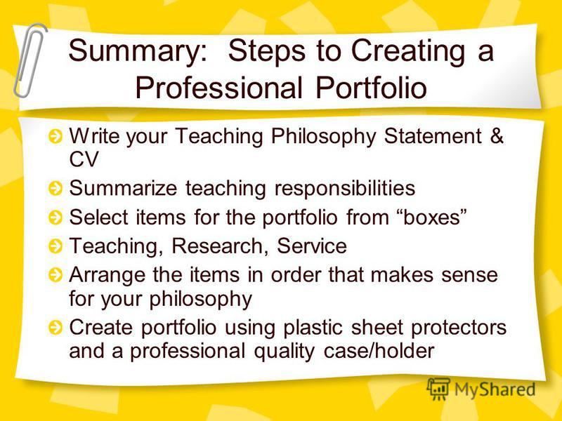 Summary: Steps to Creating a Professional Portfolio Write your Teaching Philosophy Statement & CV Summarize teaching responsibilities Select items for the portfolio from boxes Teaching, Research, Service Arrange the items in order that makes sense fo
