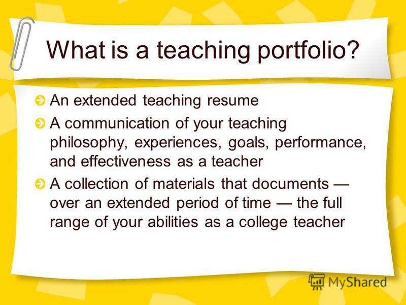 What is a teaching portfolio? An extended teaching resume A communication of your teaching philosophy, experiences, goals, performance, and effectiveness as a teacher A collection of materials that documents over an extended period of time the full r