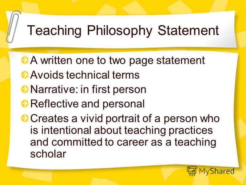 Teaching Philosophy Statement A written one to two page statement Avoids technical terms Narrative: in first person Reflective and personal Creates a vivid portrait of a person who is intentional about teaching practices and committed to career as a