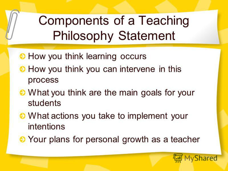 Components of a Teaching Philosophy Statement How you think learning occurs How you think you can intervene in this process What you think are the main goals for your students What actions you take to implement your intentions Your plans for personal