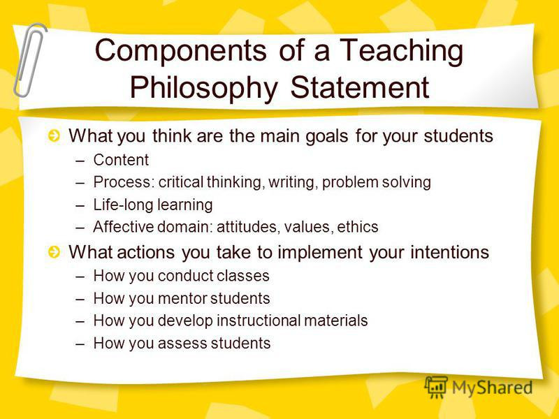 Components of a Teaching Philosophy Statement What you think are the main goals for your students –Content –Process: critical thinking, writing, problem solving –Life-long learning –Affective domain: attitudes, values, ethics What actions you take to