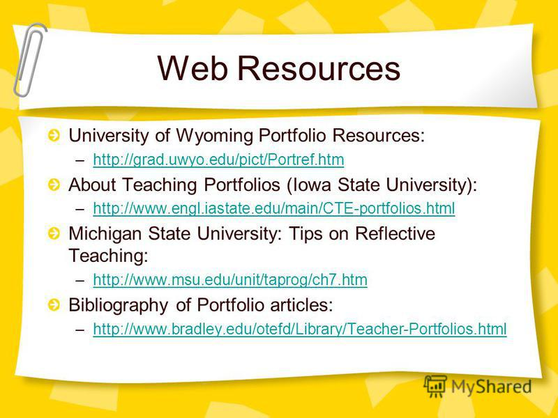 Web Resources University of Wyoming Portfolio Resources: –http://grad.uwyo.edu/pict/Portref.htmhttp://grad.uwyo.edu/pict/Portref.htm About Teaching Portfolios (Iowa State University): –http://www.engl.iastate.edu/main/CTE-portfolios.htmlhttp://www.en