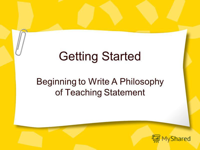 Getting Started Beginning to Write A Philosophy of Teaching Statement