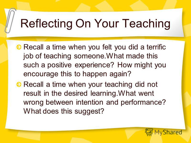 Reflecting On Your Teaching Recall a time when you felt you did a terrific job of teaching someone.What made this such a positive experience? How might you encourage this to happen again? Recall a time when your teaching did not result in the desired