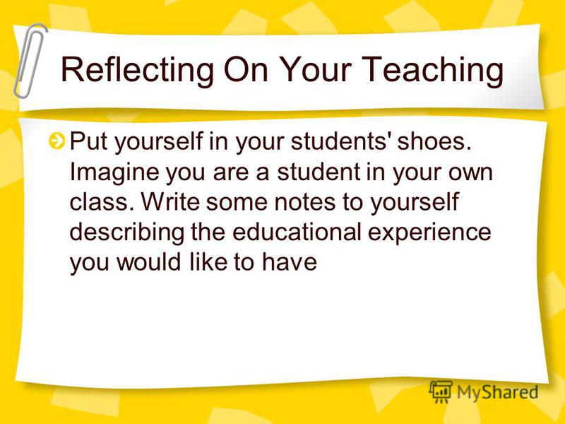 Reflecting On Your Teaching Put yourself in your students' shoes. Imagine you are a student in your own class. Write some notes to yourself describing the educational experience you would like to have