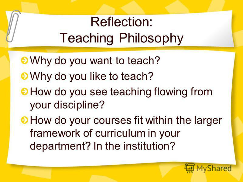 Reflection: Teaching Philosophy Why do you want to teach? Why do you like to teach? How do you see teaching flowing from your discipline? How do your courses fit within the larger framework of curriculum in your department? In the institution?