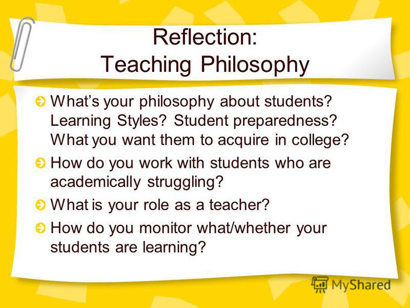 Reflection: Teaching Philosophy Whats your philosophy about students? Learning Styles? Student preparedness? What you want them to acquire in college? How do you work with students who are academically struggling? What is your role as a teacher? How