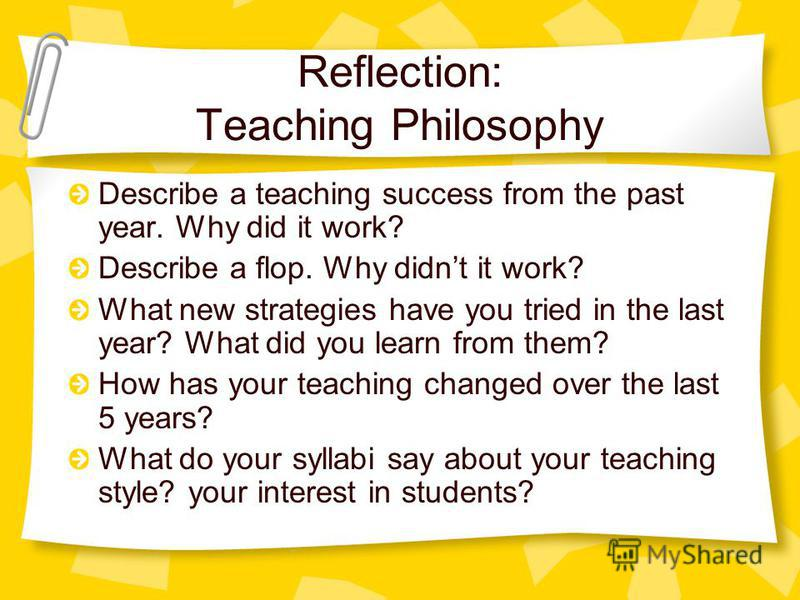 Reflection: Teaching Philosophy Describe a teaching success from the past year. Why did it work? Describe a flop. Why didnt it work? What new strategies have you tried in the last year? What did you learn from them? How has your teaching changed over