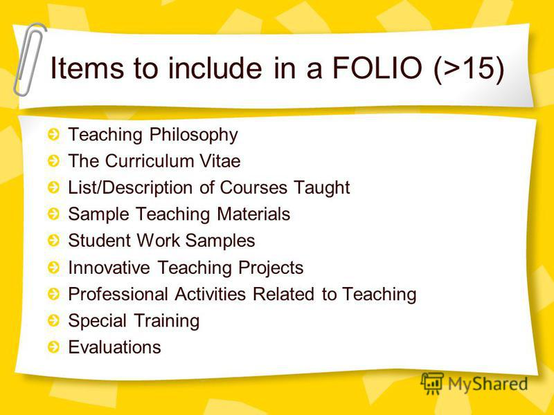Items to include in a FOLIO (>15) Teaching Philosophy The Curriculum Vitae List/Description of Courses Taught Sample Teaching Materials Student Work Samples Innovative Teaching Projects Professional Activities Related to Teaching Special Training Eva