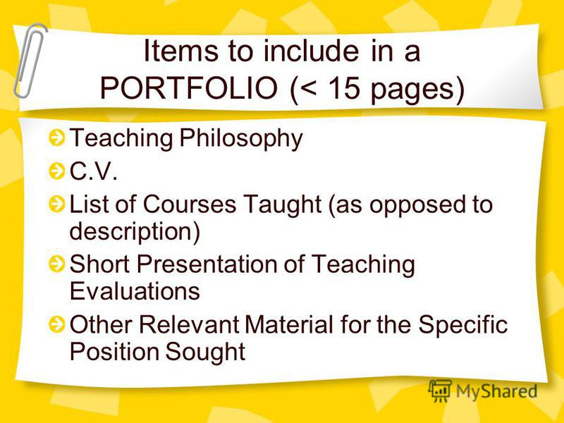 Items to include in a PORTFOLIO (< 15 pages) Teaching Philosophy C.V. List of Courses Taught (as opposed to description) Short Presentation of Teaching Evaluations Other Relevant Material for the Specific Position Sought