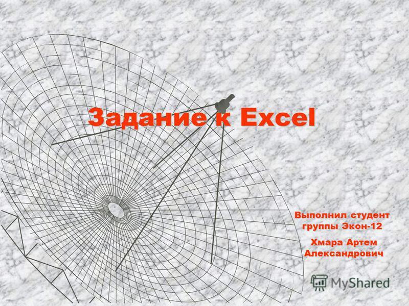 Задание к Excel Выполнил студент группы Экон-12 Хмара Артем Александрович