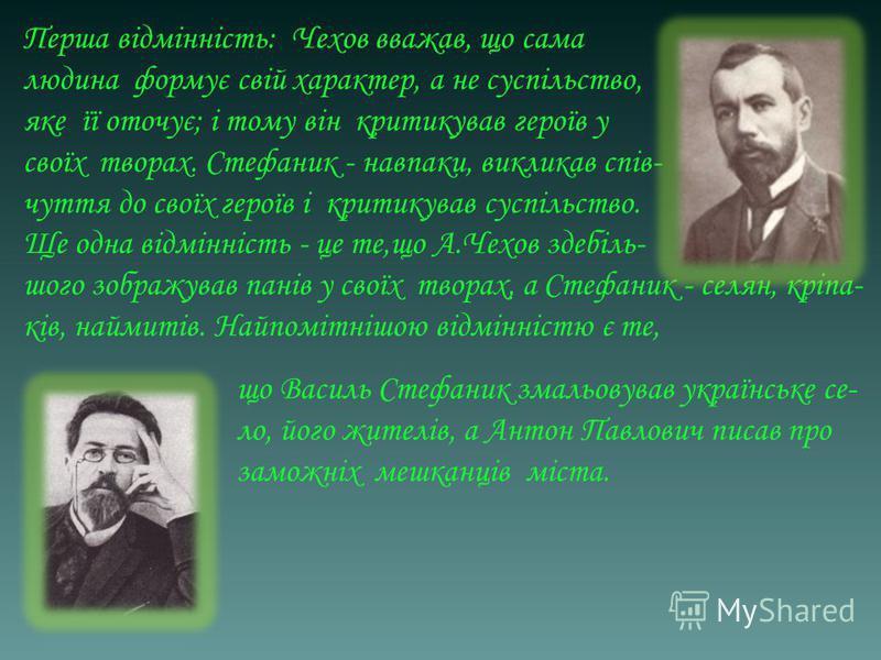Перша відмінність: Чехов вважав, що сама людина формує свій характер, а не суспільство, яке її оточує; і тому він критикував героїв у своїх творах. Стефаник - навпаки, викликав спів- чуття до своїх героїв і критикував суспільство. Ще одна відмінність