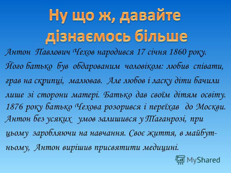 Антон Павлович Чехов народився 17 січня 1860 року. Його батько був обдарованим чоловіком: любив співати, грав на скрипці, малював. Але любов і ласку діти бачили лише зі сторони матері. Батько дав своїм дітям освіту. 1876 року батько Чехова розорився