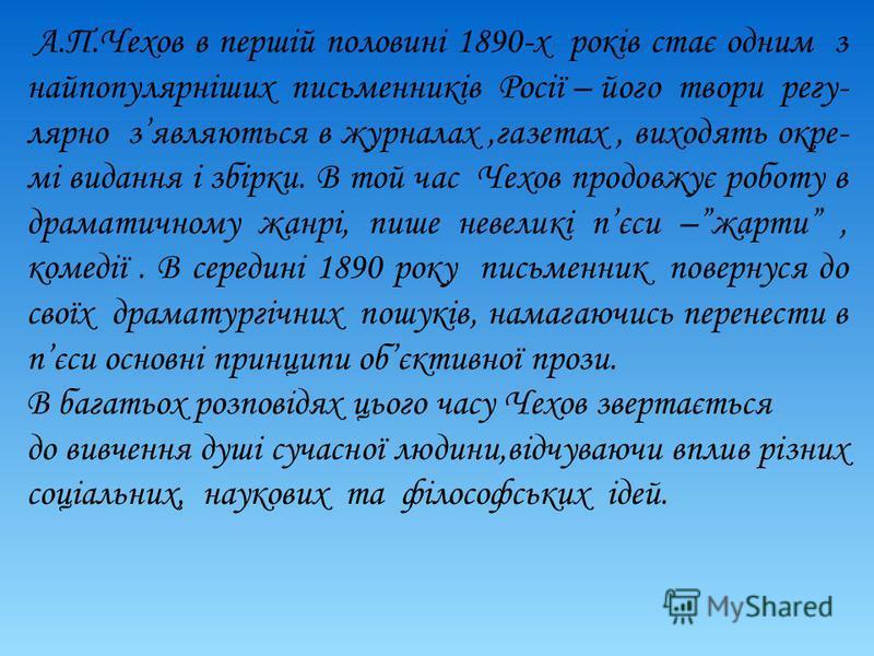 А.П.Чехов в першій половині 1890-х років стає одним з найпопулярніших письменників Росії – його твори регу- лярно зявляються в журналах,газетах, виходять окре- мі видання і збірки. В той час Чехов продовжує роботу в драматичному жанрі, пише невеликі