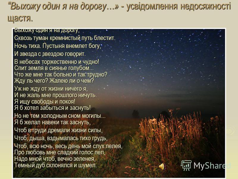 Выхожу один я на дорогу…» - усвідомленя недосяжності щастя. Выхожу один я на дорогу…» - усвідомленя недосяжності щастя. Выхожу один я на дорогу; Сквозь туман кремнистый путь блестит. Ночь тиха. Пустыня внемлет богу, И звезда с звездою говорит. В небе