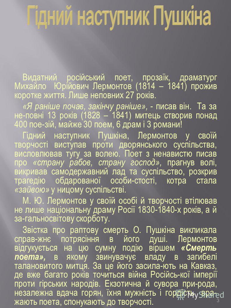 3 Видатний російський поет, прозаїк, драматург Михайло Юрійович Лермонтов (1814 – 1841) прожив коротке життя. Лише неповних 27 років. «Я раніше почав, закінчу раніше», - писав він. Та за не-повні 13 років (1828 – 1841) митець створив понад 400 пое-зі