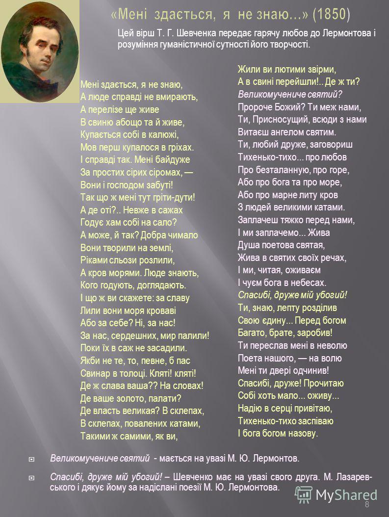 8 «Мені здається, я не знаю…» (1850) Цей вірш Т. Г. Шевченка передає гарячу любов до Лермонтова і розуміння гуманістичної сутності його творчості. Мені здається, я не знаю, А люде справді не вмирають, А перелізе ще живе В свиню абощо та й живе, Купає
