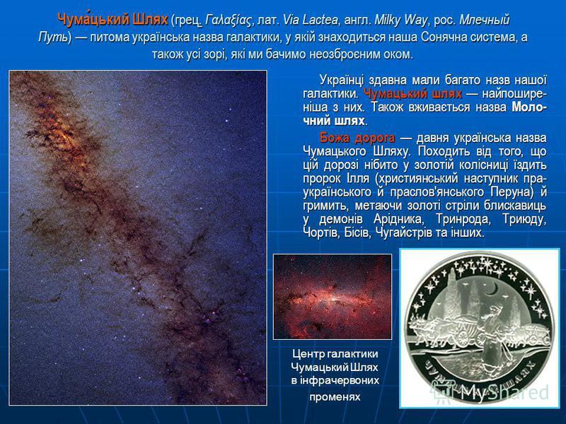Чумацький Шлях (грец. Γαλαξίας, лат. Via Lactea, англ. Milky Way, рос. Млечный Путь ) питома українська назва галактики, у якій знаходиться наша Сонячна система, а також усі зорі, які ми бачимо неозброєним оком. Українці здавна мали багато назв нашої