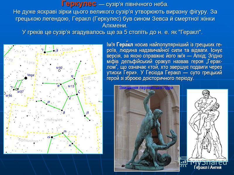Геркулес сузіря північного неба. Не дуже яскраві зірки цього великого сузіря утворюють виразну фігуру. За грецькою легендою, Геракл (Геркулес) був сином Зевса й смертної жінки Алкмени. Ім'я Геракл носив найпопулярніший із грецьких ге- роїв, людина на