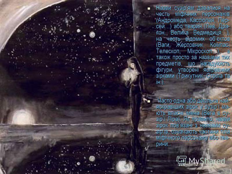 Назви сузірям давалися на честь міфічних персонажів (Андромеда, Кассіопея, Пер- сей…) або тварин (Лев, Дра- кон, Велика Ведмедиця…), на честь відомих обєктов (Ваги, Жертовник, Компас, Телескоп, Мікроскоп…), а також просто за назвами тих предметів, що