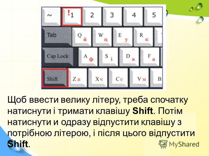 Щоб ввести велику літеру, треба спочатку натиснути і тримати клавішу Shift. Потім натиснути и одразу відпустити клавішу з потрібною літерою, і після цього відпустити Shift.