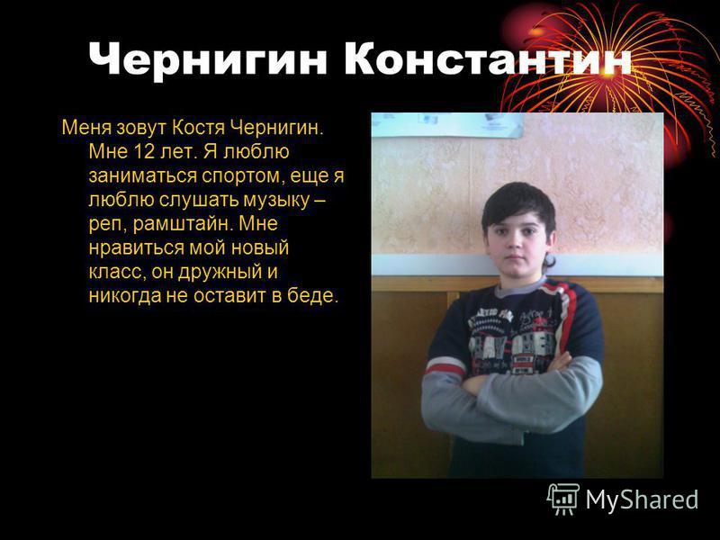 Чернигин Константин Меня зовут Костя Чернигин. Мне 12 лет. Я люблю заниматься спортом, еще я люблю слушать музыку – реп, рамштайн. Мне нравиться мой новый класс, он дружный и никогда не оставит в беде.