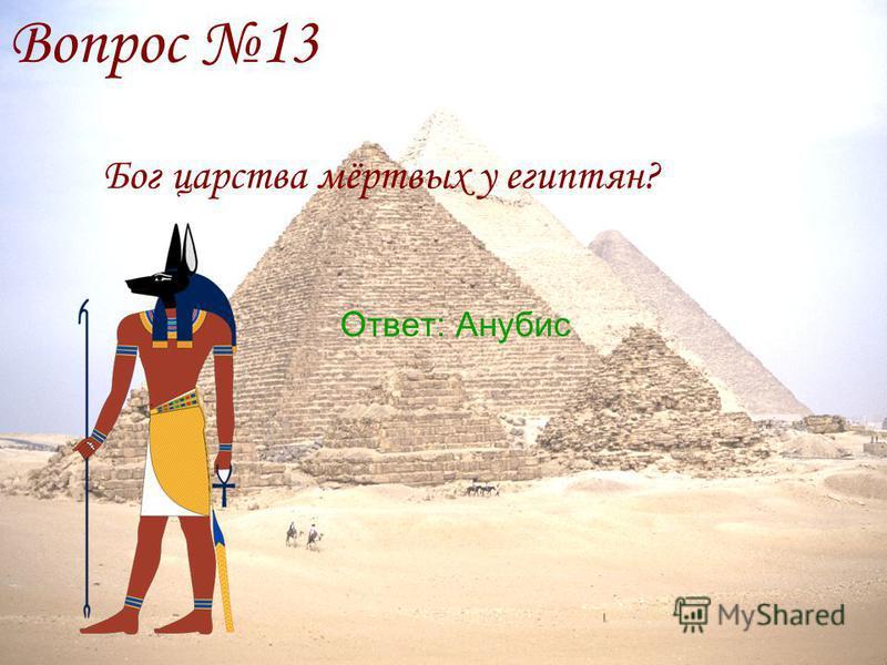 Вопрос 13 Бог царььства мёртвых у египтян? Ответ: Анубис