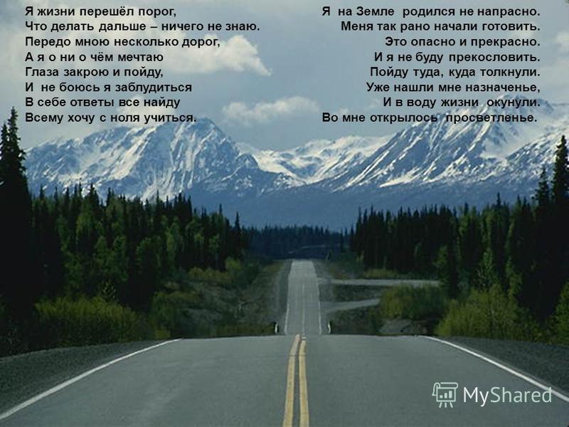Я жизни перешёл порог, Что делать дальше – ничего не знаю. Передо мною несколько дорог, А я о ни о чём мечтаю Глаза закрою и пойду, И не боюсь я заблудиться В себе ответы все найду Всему хочу с ноля учиться. Я на Земле родился не напрасно. Меня так р