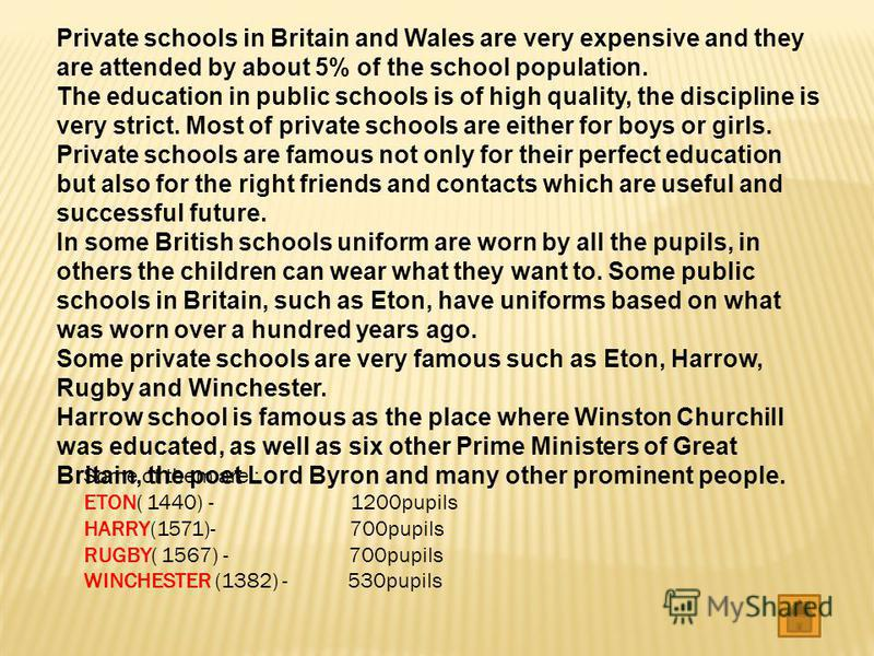 Private schools in Britain and Wales are very expensive and they are attended by about 5% of the school population. The education in public schools is of high quality, the discipline is very strict. Most of private schools are either for boys or girl