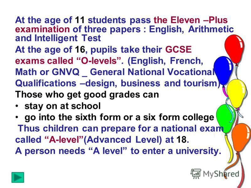 At the age of 11 students pass the Eleven –Plus examination of three papers : English, Arithmetic and Intelligent Test At the age of 16, pupils take their GCSE exams called O-levels. (English, French, Math or GNVQ _ General National Vocational Qualif
