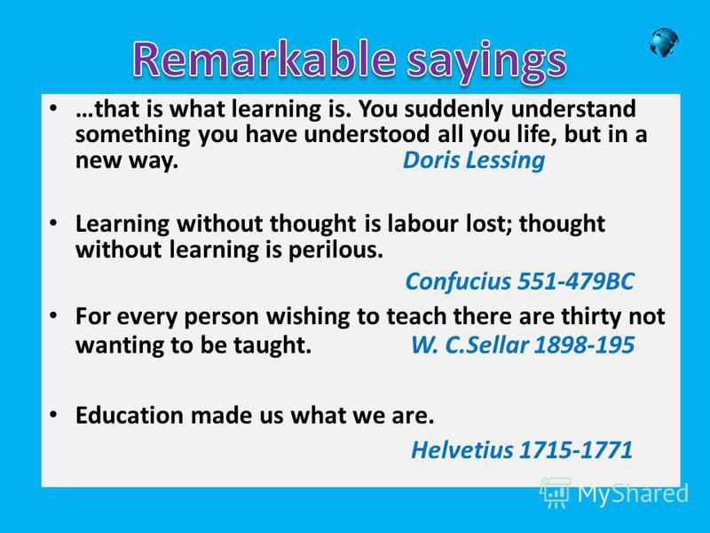 …that is what learning is. You suddenly understand something you have understood all you life, but in a new way. Doris Lessing Learning without thought is labour lost; thought without learning is perilous. Confucius 551-479BC For every person wishing