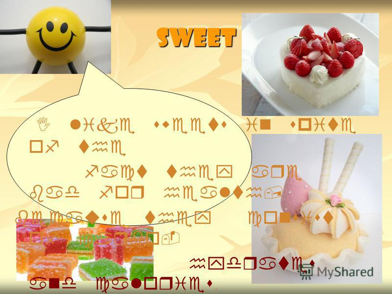 Sweet I like sweets in spite of the fact they are bad for health, because they consist of carbo- hydrates and calories.