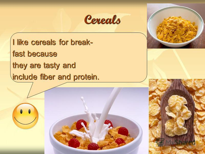 Cereals I like cereals for break- fast because they are tasty and include fiber and protein.