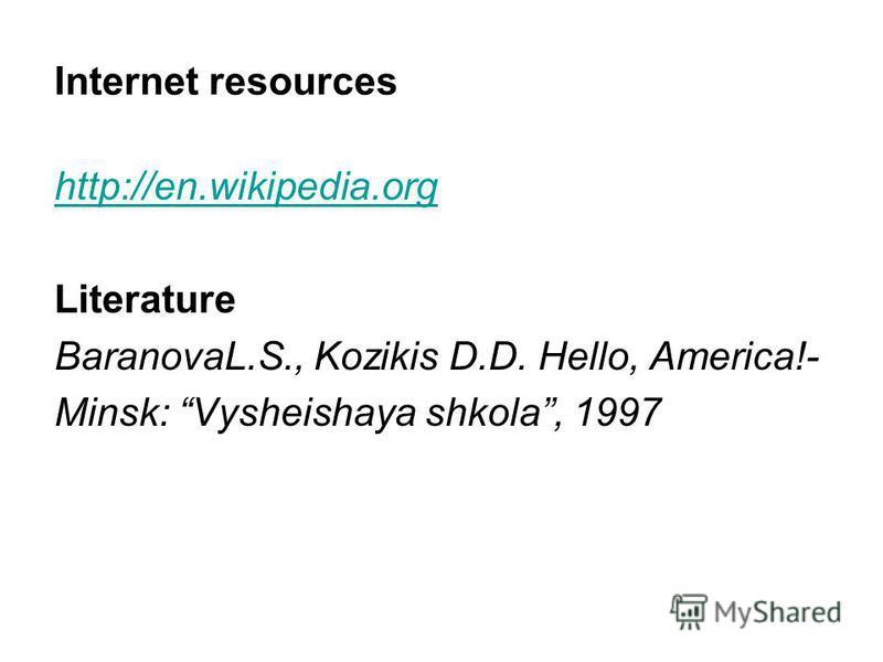 Internet resources http://en.wikipedia.org Literature BaranovaL.S., Kozikis D.D. Hello, America!- Minsk: Vysheishaya shkola, 1997
