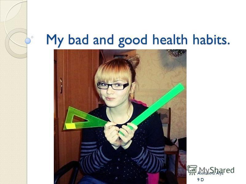 My bad and good health habits. Alekseeva Alya 9 D