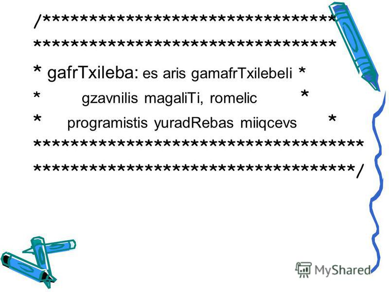 /******************************** ********************************* * gafrTxileba: es aris gamafrTxilebeli * * gzavnilis magaliTi, romelic * * programistis yuradRebas miiqcevs * ************************************ ***********************************