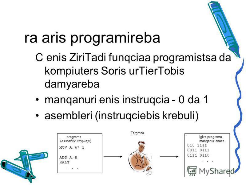 ra aris programireba C enis ZiriTadi funqciaa programistsa da kompiuters Soris urTierTobis damyareba manqanuri enis instruqcia - 0 da 1 asembleri (instruqciebis krebuli) programa ( assembly language ) MOV A,47 1 ADD A,B HALT... igive programa manqanu
