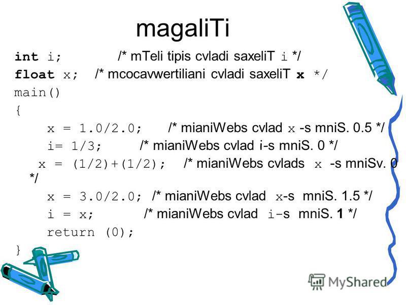 magaliTi int i; /* mTeli tipis cvladi saxeliT i */ float x; /* mcocavwertiliani cvladi saxeliT x */ main() { x = 1.0/2.0; /* mianiWebs cvlad x -s mniS. 0.5 */ i= 1/3; /* mianiWebs cvlad i- s mniS. 0 */ x = (1/2)+(1/2); /* mianiWebs cvlads x -s mniSv.