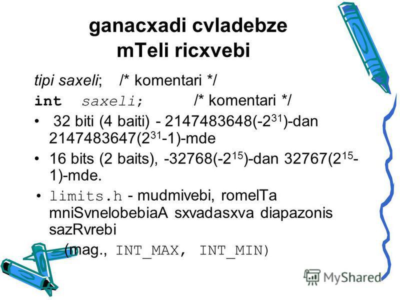 ganacxadi cvladebze mTeli ricxvebi tipi saxeli; /* komentari */ int saxeli; /* komentari */ 32 biti (4 baiti) - 2147483648(-2 31 )-dan 2147483647(2 31 -1)-mde 16 bits (2 baits), -32768(-2 15 )-dan 32767(2 15 - 1)-mde. limits.h - mudmivebi, romelTa mn