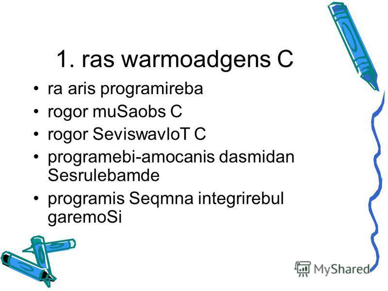 1. ras warmoadgens C ra aris programireba rogor muSaobs C rogor SeviswavloT C programebi-amocanis dasmidan Sesrulebamde programis Seqmna integrirebul garemoSi